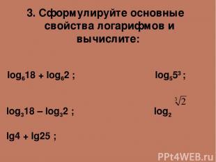 3. Сформулируйте основные свойства логарифмов и вычислите: log618 + log62 ; log5