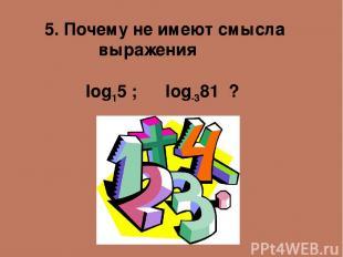 5. Почему не имеют смысла выражения log15 ; log-381 ?