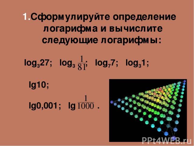 Сформулируйте определение логарифма и вычислите следующие логарифмы: log327; log3 ; log77; log31; lg10; lg0,001; lg .