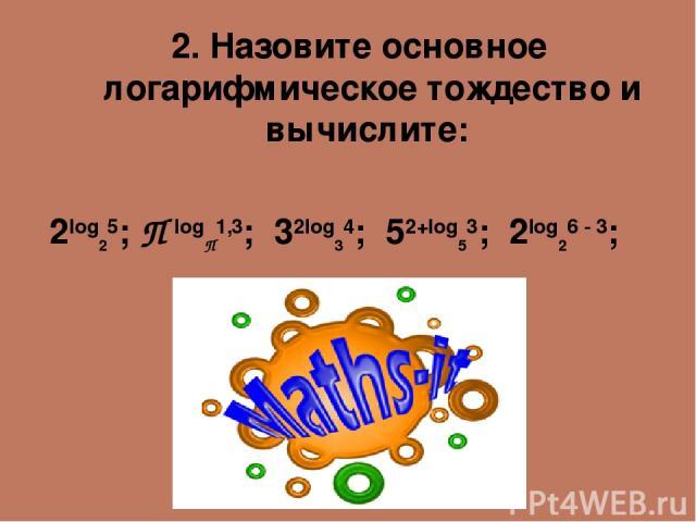 2. Назовите основное логарифмическое тождество и вычислите: 2log25; П logП1,3; 32log34; 52+log53; 2lоg26 - 3;