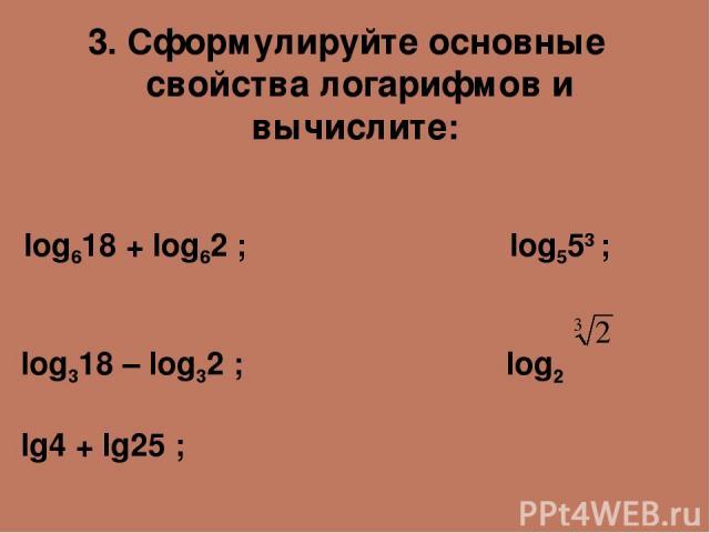 3. Сформулируйте основные свойства логарифмов и вычислите: log618 + log62 ; log553 ; log318 – log32 ; log2 lg4 + lg25 ;