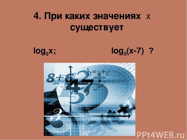 4. При каких значениях х существует log5x; log3(x-7) ?