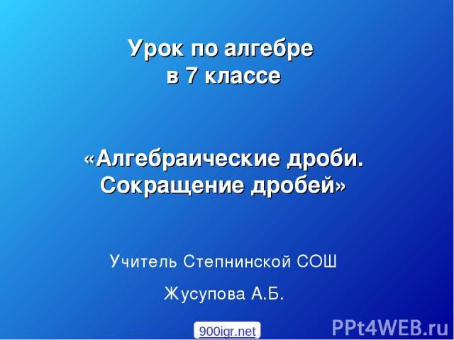 Урок по алгебре в 7 классе «Алгебраические дроби. Сокращение дробей» Учитель Степнинской СОШ Жусупова А.Б. 900igr.net