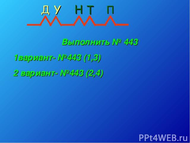Выполнить № 443 1вариант- №443 (1,3) 2 вариант- №443 (2,4) Д Н Т П У