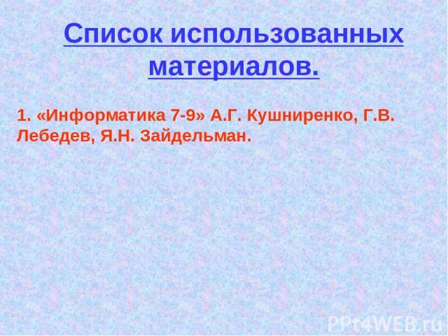 Список использованных материалов. 1. «Информатика 7-9» А.Г. Кушниренко, Г.В. Лебедев, Я.Н. Зайдельман.