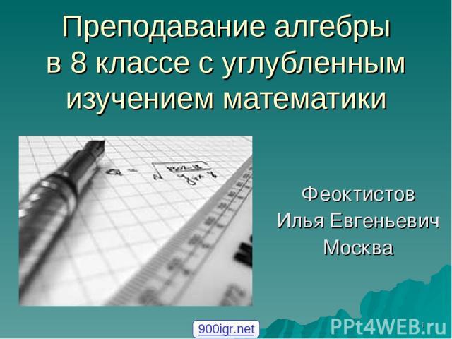 * Преподавание алгебры в 8 классе с углубленным изучением математики Феоктистов Илья Евгеньевич Москва 900igr.net