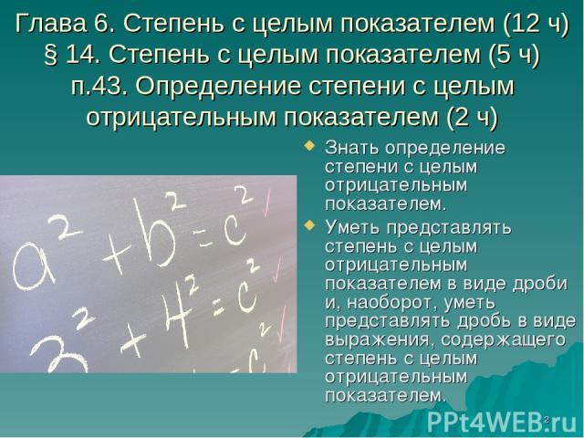 * Глава 6. Степень с целым показателем (12 ч) § 14. Степень с целым показателем (5 ч) п.43. Определение степени с целым отрицательным показателем (2 ч) Знать определение степени с целым отрицательным показателем. Уметь представлять степень с целым о…