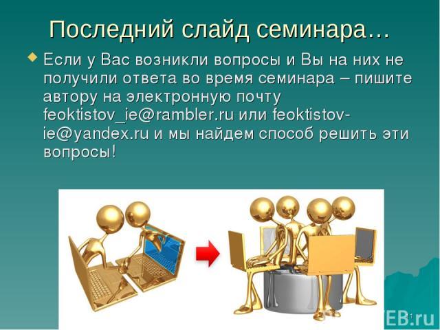 * Последний слайд семинара… Если у Вас возникли вопросы и Вы на них не получили ответа во время семинара – пишите автору на электронную почту feoktistov_ie@rambler.ru или feoktistov-ie@yandex.ru и мы найдем способ решить эти вопросы!