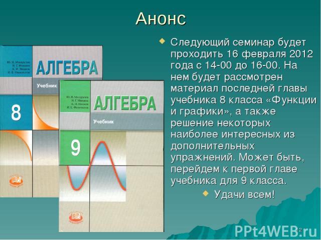 * Анонс Следующий семинар будет проходить 16 февраля 2012 года с 14-00 до 16-00. На нем будет рассмотрен материал последней главы учебника 8 класса «Функции и графики», а также решение некоторых наиболее интересных из дополнительных упражнений. Може…