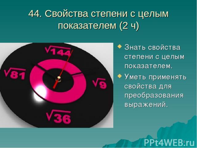 * 44. Свойства степени с целым показателем (2 ч) Знать свойства степени с целым показателем. Уметь применять свойства для преобразования выражений.