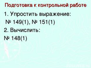 Подготовка к контрольной работе 1. Упростить выражение: № 149(1), № 151(1) 2. Вы