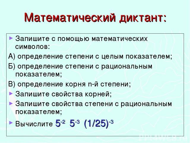 Математический диктант: Запишите с помощью математических символов: А) определение степени с целым показателем; Б) определение степени с рациональным показателем; В) определение корня n-й степени; Запишите свойства корней; Запишите свойства степени …