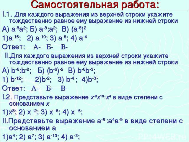 Самостоятельная работа: I.1. Для каждого выражения из верхней строки укажите тождественно равное ему выражение из нижней строки А) а-8а2; Б) а-8:а2; В) (а-8)2 1)а-16; 2) а-10; 3) а-6; 4) а-4 Ответ: А- Б- В- II.Для каждого выражения из верхней строки…