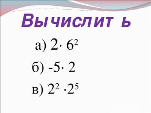 Вычислить а) 2· 62 б) -5· 2 в) 22 ·25