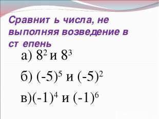 Сравнить числа, не выполняя возведение в степень а) 82 и 83 б) (-5)5 и (-5)2 в)(