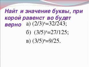 Найти значение буквы, при корой равенство будет верно а) (2/3)х=32/243; б) (3/5)