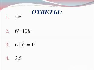ОТВЕТЫ: 510 63=108 (-1)4 = 17 3,5 х30.