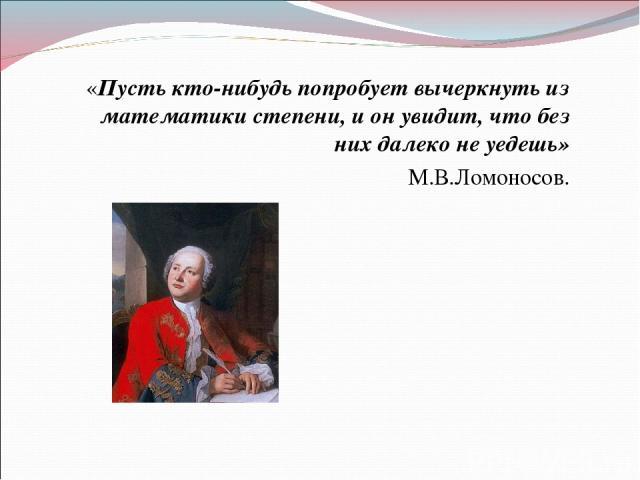 «Пусть кто-нибудь попробует вычеркнуть из математики степени, и он увидит, что без них далеко не уедешь» М.В.Ломоносов.