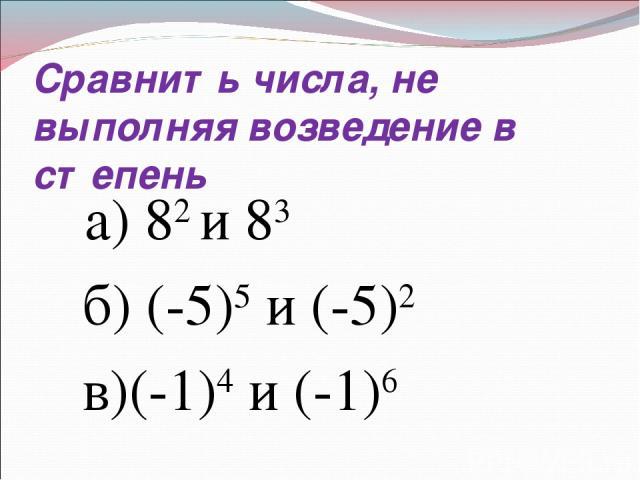 Сравнить числа, не выполняя возведение в степень а) 82 и 83 б) (-5)5 и (-5)2 в)(-1)4 и (-1)6
