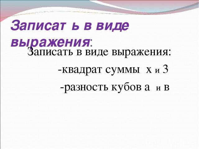 Записать в виде выражения: Записать в виде выражения: -квадрат суммы х и 3 -разность кубов а и в