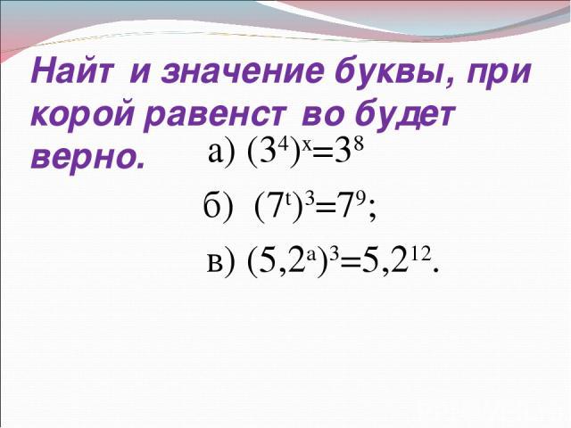 Найти значение буквы, при корой равенство будет верно. а) (34)х=38 б) (7t)3=79; в) (5,2a)3=5,212.