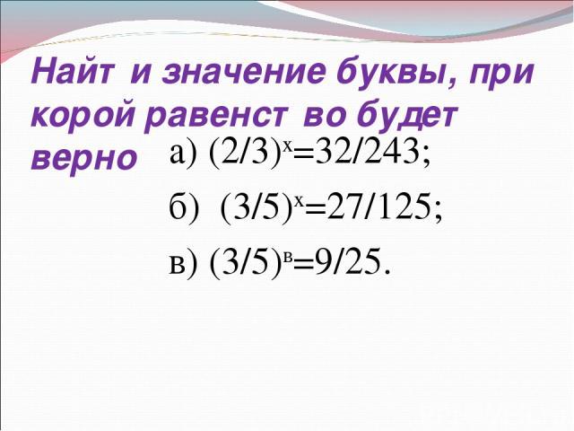 Найти значение буквы, при корой равенство будет верно а) (2/3)х=32/243; б) (3/5)х=27/125; в) (3/5)в=9/25.