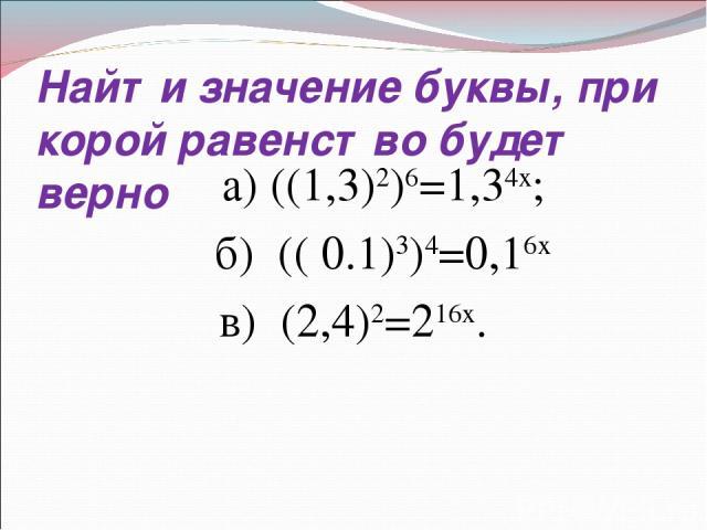 Найти значение буквы, при корой равенство будет верно а) ((1,3)2)6=1,34х; б) (( 0.1)3)4=0,16х в) (2,4)2=216х.