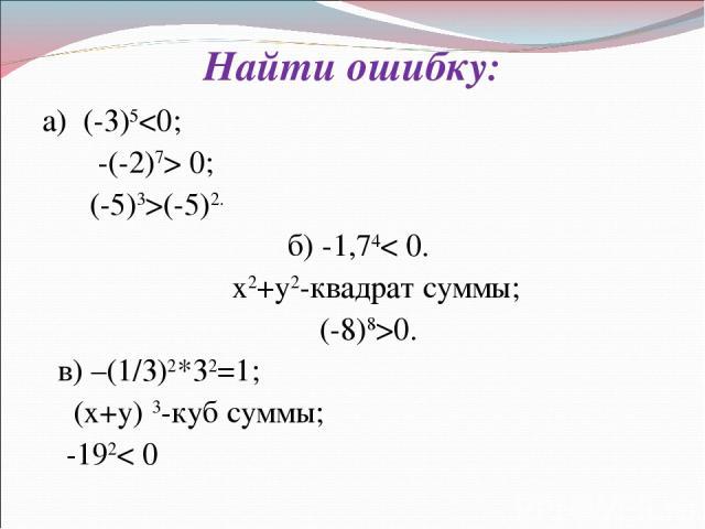 Найти ошибку: а) (-3)5 0; (-5)3>(-5)2. б) -1,74< 0. х2+у2-квадрат суммы; (-8)8>0. в) –(1/3)2*32=1; (х+у) 3-куб суммы; -192< 0