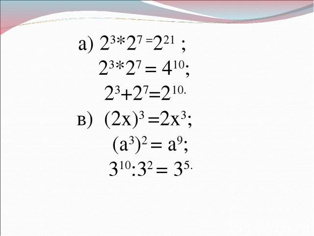 а) 23*27 =221 ; 23*27 = 410; 23+27=210. в) (2х)3 =2х3; (а3)2 = а9; 310:32 = 35.