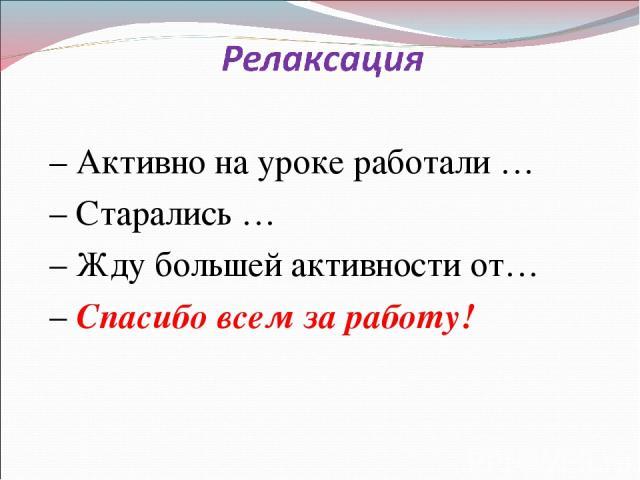 – Активно на уроке работали … – Старались … – Жду большей активности от… – Спасибо всем за работу!