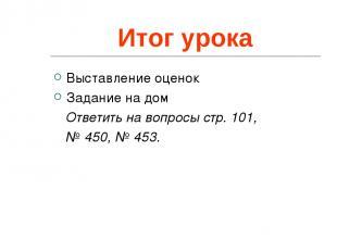Итог урока Выставление оценок Задание на дом Ответить на вопросы стр. 101, № 450