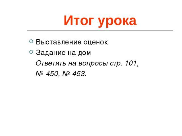 Итог урока Выставление оценок Задание на дом Ответить на вопросы стр. 101, № 450, № 453.