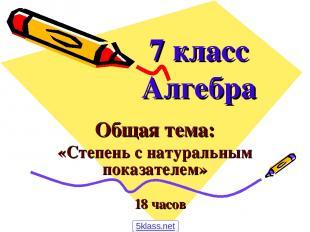 7 класс Алгебра Общая тема: «Степень с натуральным показателем» 18 часов 5klass.