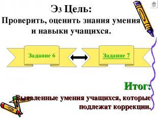 Э3 Цель: Проверить, оценить знания умения и навыки учащихся. Задание 6 Задание 7