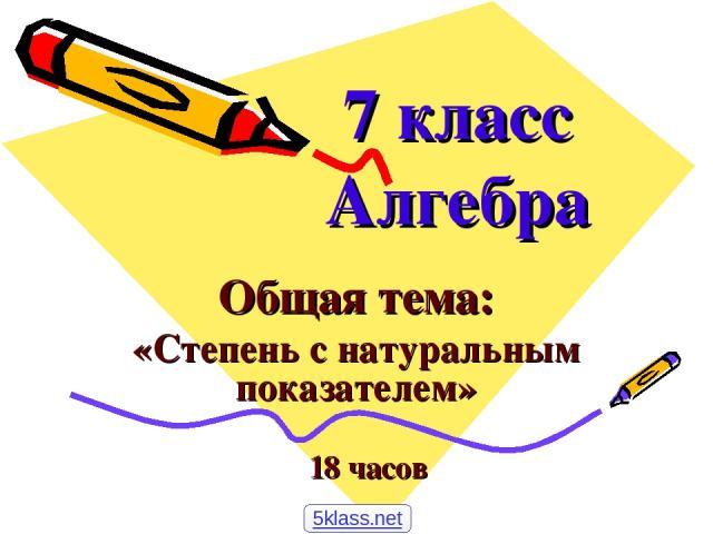 7 класс Алгебра Общая тема: «Степень с натуральным показателем» 18 часов 5klass.net