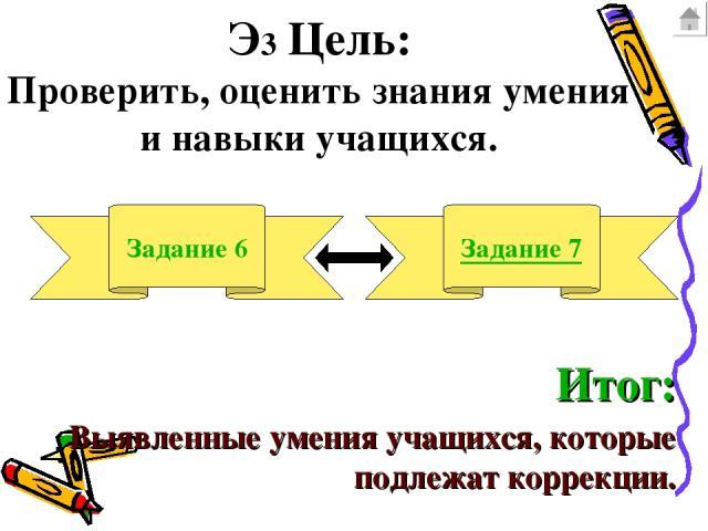 Э3 Цель: Проверить, оценить знания умения и навыки учащихся. Задание 6 Задание 7 Итог: Выявленные умения учащихся, которые подлежат коррекции.