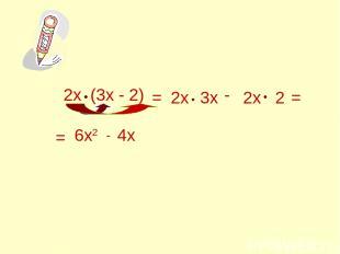 2х (3х - 2) = 2х 3х - 2х 2 = = 6х2 - 4х