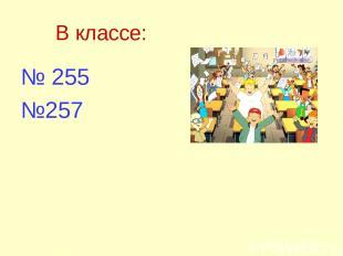В классе: № 255 №257