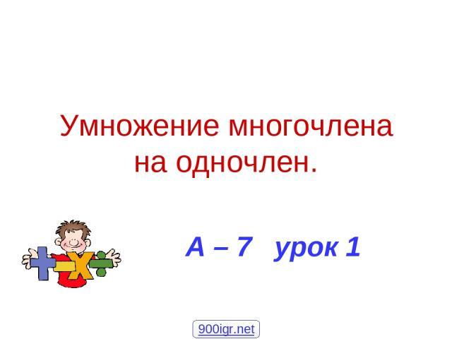 Умножение многочлена на одночлен. А – 7 урок 1 900igr.net