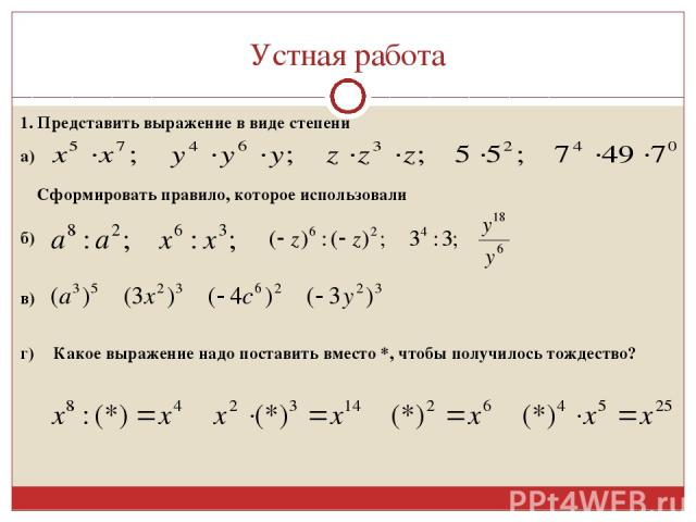 Устная работа 1. Представить выражение в виде степени а) Сформировать правило, которое использовали б) в) г) Какое выражение надо поставить вместо *, чтобы получилось тождество?