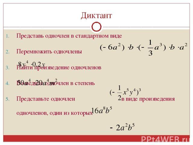 Диктант Представь одночлен в стандартном виде Перемножить одночлены Найти произведение одночленов Возведите одночлен в степень Представьте одночлен в виде произведения одночленов, один из которых