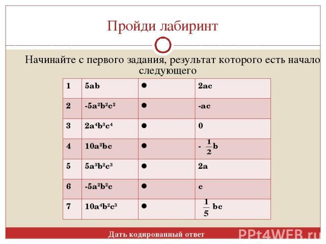 Пройди лабиринт Начинайте с первого задания, результат которого есть начало следующего Дать кодированный ответ 1 5ab 2ac 2 -5a2b2c2 -ac 3 2a4b3c4 0 4 10a2bc - b 5 5a3b2c3 2a 6 -5a2b2c c 7 10a4b2c3 bc