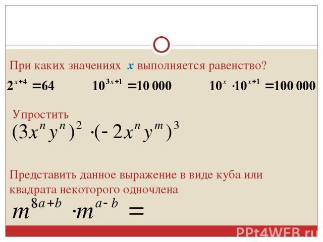 При каких значениях х выполняется равенство? Упростить Представить данное выражение в виде куба или квадрата некоторого одночлена
