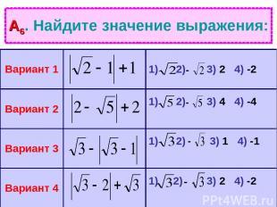 А6. Найдите значение выражения: Вариант 1 1) 2) 3) 2 4) -2 Вариант 2 1) 2) 3) 4