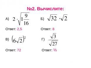 №2. Вычислите: А) Б) Ответ: 2,5 Ответ: 8 В) Г) Ответ: 72 Ответ: ⅓