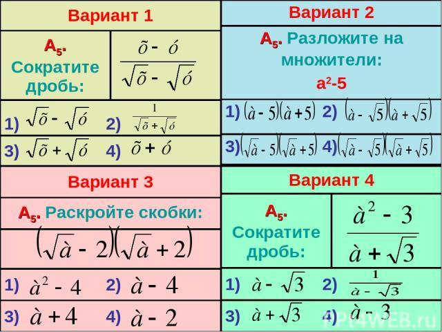 Вариант 1 А5. Сократите дробь: 1) 2) 3) 4) Вариант 2 А5. Разложите на множители: а2-5 1) 2) 3) 4) Вариант 4 А5. Сократите дробь: 1) 2) 3) 4) Вариант 3 А5. Раскройте скобки: 1) 2) 3) 4)