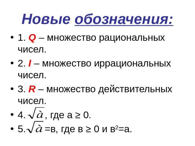 Новые обозначения: 1. Q – множество рациональных чисел. 2. I – множество иррациональных чисел. 3. R – множество действительных чисел. 4. , где а ≥ 0. 5. =в, где в ≥ 0 и в2=а.