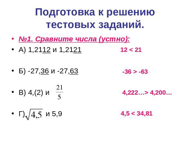 Подготовка к решению тестовых заданий. №1. Сравните числа (устно): А) 1,2112 и 1,2121 Б) -27,36 и -27,63 В) 4,(2) и Г) и 5,9 12 < 21 -36 > -63 4,222…> 4,200… 4,5 < 34,81