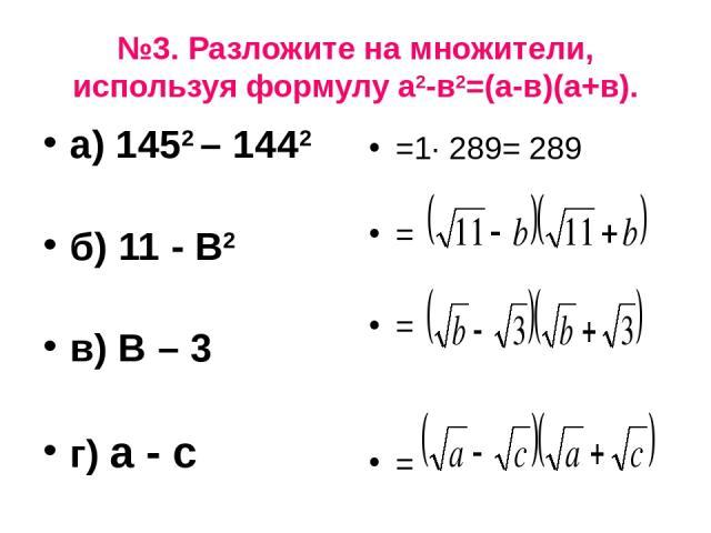 №3. Разложите на множители, используя формулу а2-в2=(а-в)(а+в). а) 1452 – 1442 б) 11 - В2 в) В – 3 г) а - с =1· 289= 289 = = =