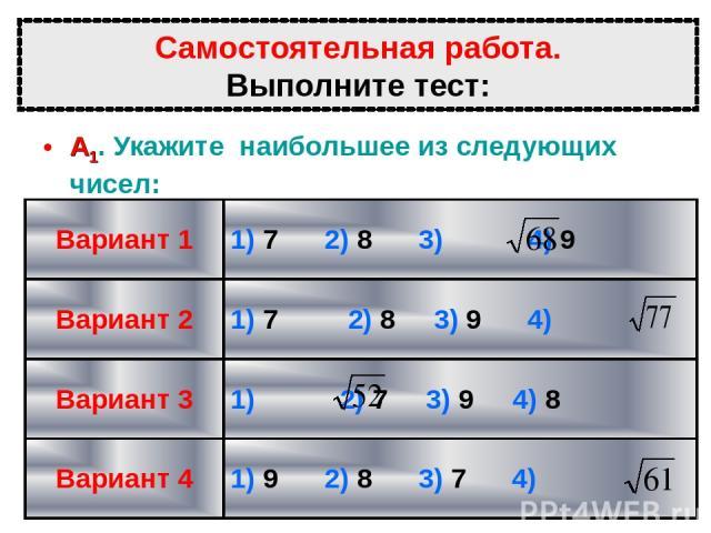 Самостоятельная работа. Выполните тест: А1. Укажите наибольшее из следующих чисел: Вариант 1 1) 7 2) 8 3) 4) 9 Вариант 2 1) 7 2) 8 3) 9 4) Вариант 3 1) 2) 7 3) 9 4) 8 Вариант 4 1) 9 2) 8 3) 7 4)